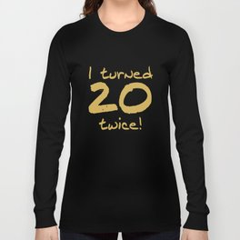 I Turned 20 Twice 40th Birthday Funny Long Sleeve T-shirt