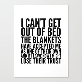 I CAN'T GET OUT OF BED THE BLANKETS HAVE ACCEPTED ME AS ONE OF THEIR OWN Canvas Print