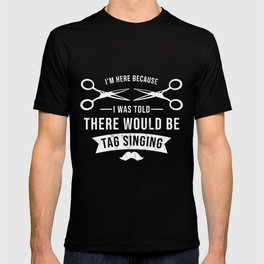 I Was Told There Would Be Tag Singing Barbershop Harmony Tee T-shirt