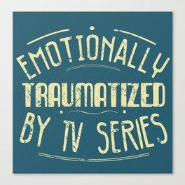 emotionally traumatized by tv series Canvas Print