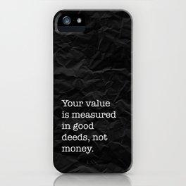 Your value is measured in good deeds, not money. iPhone Case