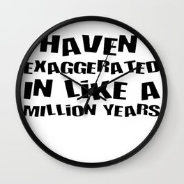 I Haven't Exaggerated In Like A Million Years Wall Clock