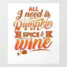 All I Need Is Pumpkin Spice & Wine Art Print