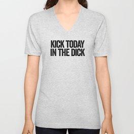 Kick today in the dick Unisex V-Neck