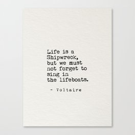 Life is a Shipwreck,but we must not forget to sing in the lifeboats. Canvas Print