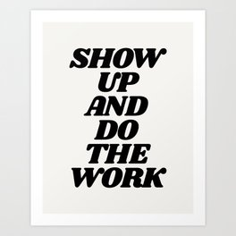 Show Up and Do the Work motivational typography in black and white home wall decor Art Print