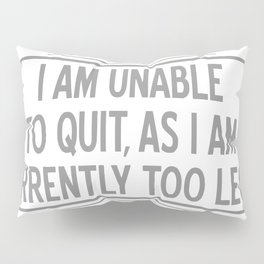 I Am Unable to Quit, As I Am Currently Too Legit Pillow Sham