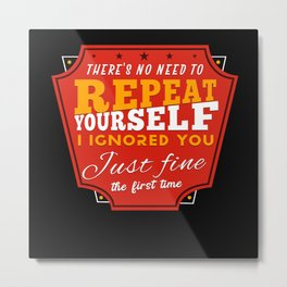 There's No Need To Repeat Yourself Sarcastic Metal Print