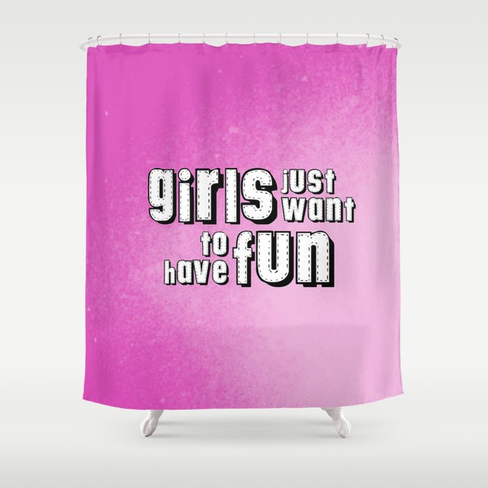 Girls just want to have fun Shower Curtain