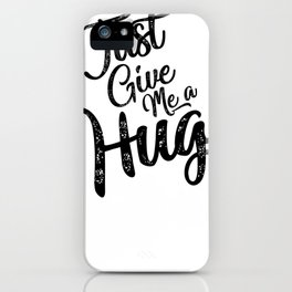 Just Give Me A Hug iPhone Case