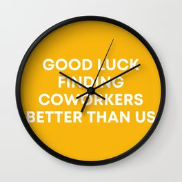 Good Luck Finding Coworkers Better Than Us | Mustard  Wall Clock