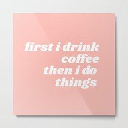 first I drink coffee Metal Print