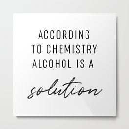 According To Chemistry Alcohol Is A Solution Metal Print