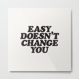 Easy Doesn't Change You motivational typography in black and white home and bedroom wall decor Metal Print
