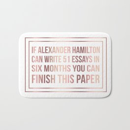 If alexander hamilton can write 51 essays in 6 months you can finish this paper Bath Mat
