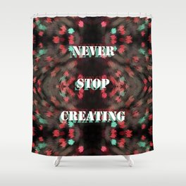 Never Stop Creating Shower Curtain