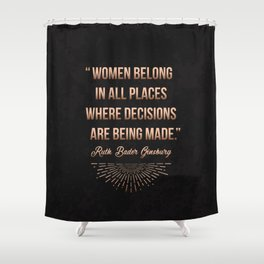 """Women belong in all places where decisions are being made."" -Ruth Bader Ginsburg Shower Curtain"