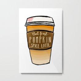 But first, pumpkin spice latte Metal Print