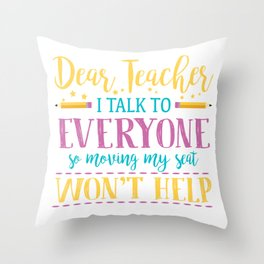 Dear Teacher I Talk To Everyone So Moving My Seat Won't Help Illustration Throw Pillow