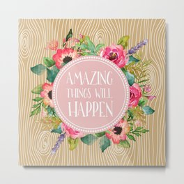 Amazing Things Will Happen Wood and Floral Metal Print