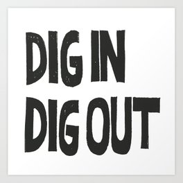 DIG IN DIG OUT Art Print