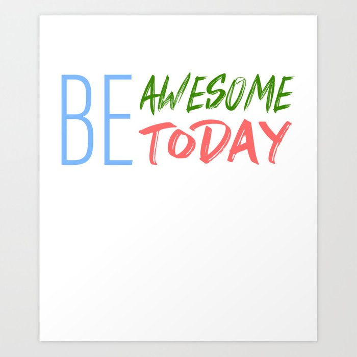 Be Awesome Today Inspiration Art And Motivation Art Art Print By Gomeans Society6