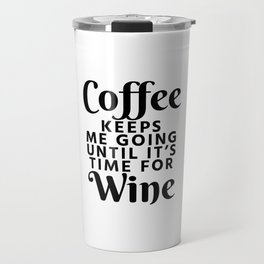Coffee Keeps Me Going Until It's Time For Wine Travel Mug