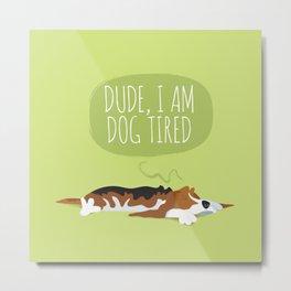 Dude, I am dog tired! Metal Print