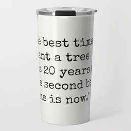 """The best time to plant a tree was 20 years ago. The second best time is now."" Travel Mug"