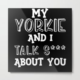 My Yorkie And I Talk S*** About You Metal Print