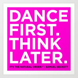 Dance first. Think later.  Art Print