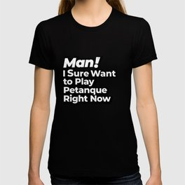 Man! I Sure Want to Play Petanque Right Now Retro Gift T-shirt
