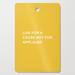 Live for a cause not for applause Cutting Board