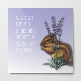 All That The Sun Shines On Is Beautiful As Long As It Is Wild Metal Print