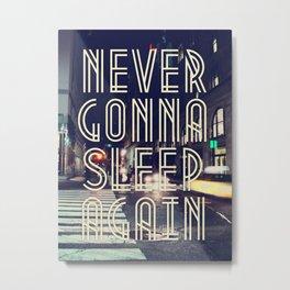NEVER GONNA SLEEP AGAIN Metal Print