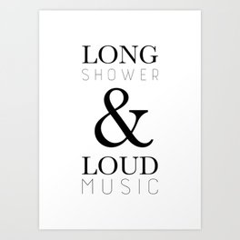 Long Shower and Loud Music Art Print