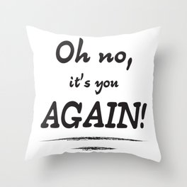 Oh no, it's you again Throw Pillow