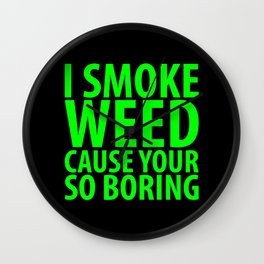 I Smoke Weed Cause Your So Boring Wall Clock