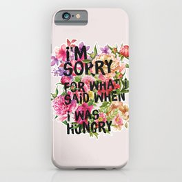 I'm Sorry For What I Said When I Was Hungry. iPhone Case