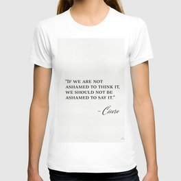"""""""If we are not ashamed to think it, we should not be ashamed to say it."""" Cicero T-shirt"""
