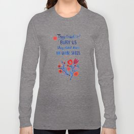 They Didn't Know We Were Seeds Long Sleeve T-shirt