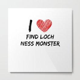 I Love Find Loch Ness Monster Metal Print