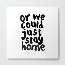 OR WE COULD JUST STAY HOME black and white hand lettered motivational typography home wall decor Metal Print