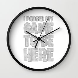 I Paused My Game To Be Here Wall Clock