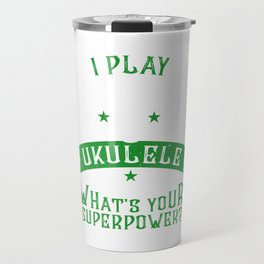 I Play Ukulele What'S Your Superpower Ukulele Player Banjo Hawaiian Music Travel Mug
