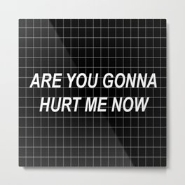 Are you gonna hurt me now ? :( Metal Print
