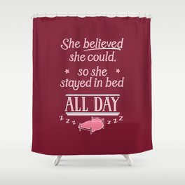 She Believed She Could Stay in Bed Shower Curtain