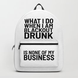 What I Do When I am Blackout Drunk is None of My Business Backpack