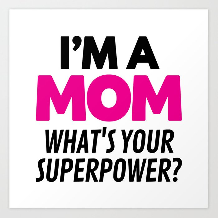 I'M A MOM WHAT'S YOUR SUPERPOWER? Art Print