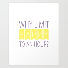 Why Limit Happy to an Hour? Art Print